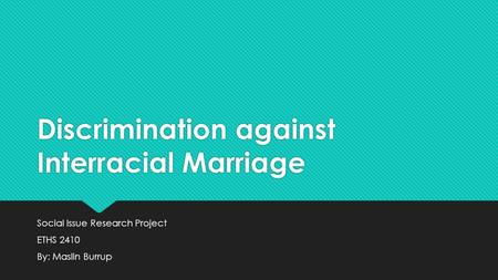 Discrimination against Interracial Marriage Social Issue Research Project ETHS 2410 By: Maslin Burrup Social Issue Research Project ETHS 2410 By: Maslin.
