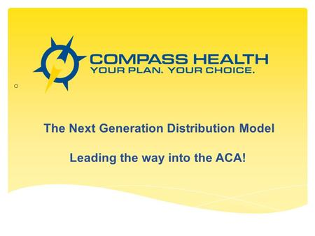 The Next Generation Distribution Model Leading the way into the ACA! o.