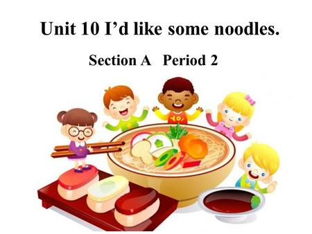 Unit 10 I'd like some noodles. Section A Period 2.
