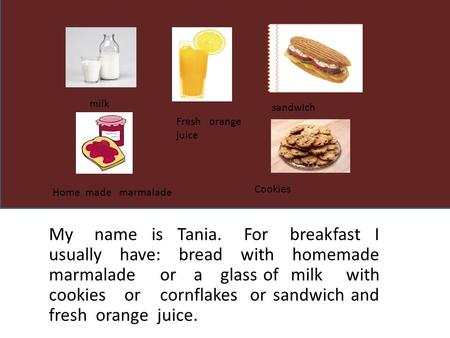 My name is Tania. For breakfast I usually have: bread with homemade marmalade or a glass of milk with cookies or cornflakes or sandwich and fresh orange.