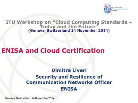 Geneva, Switzerland, 14 November 2014 ENISA and Cloud Certification Dimitra Liveri Security and Resilience of Communication Networks Officer ENISA ITU.