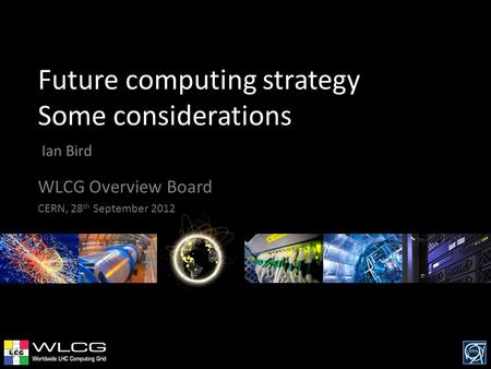 Future computing strategy Some considerations Ian Bird WLCG Overview Board CERN, 28 th September 2012.