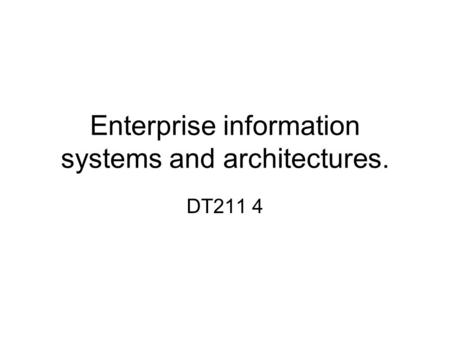 Enterprise information systems and architectures. DT211 4.