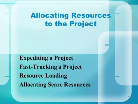 1 Allocating Resources to the Project Expediting a Project Fast-Tracking a Project Resource Loading Allocating Scare Resources.