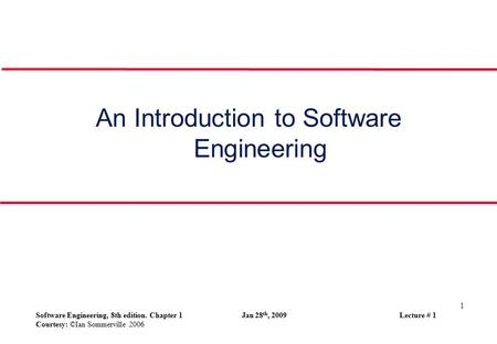 1 Software Engineering, 8th edition. Chapter 1 Jan 28 th, 2009 Lecture # 1 Courtesy: ©Ian Sommerville 2006 An Introduction to Software Engineering.