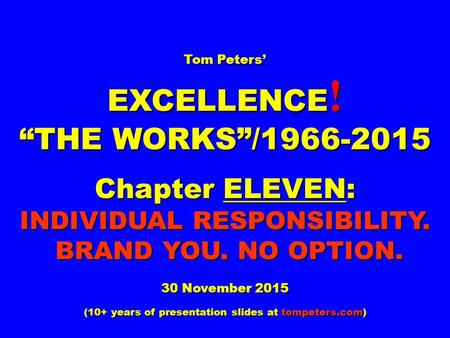 "Tom Peters' EXCELLENCE ! ""THE WORKS""/1966-2015 Chapter ELEVEN: INDIVIDUAL RESPONSIBILITY. BRAND <strong>YOU</strong>. NO OPTION. 30 November 2015 (10+ years of presentation."