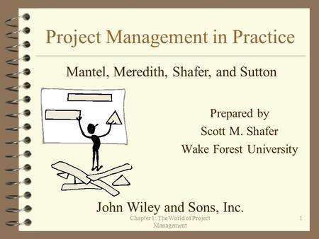 Chapter 1: The World of Project Management 1 Project Management in Practice Prepared by Scott M. Shafer Wake Forest University Mantel, Meredith, Shafer,