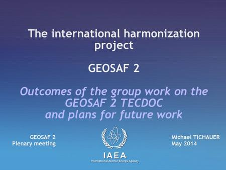 The international harmonization project GEOSAF 2 Outcomes of the group work on the GEOSAF 2 TECDOC and plans for future work Michael TICHAUER May 2014.