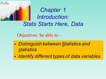 Chapter 1 Introduction: Stats Starts Here, Data  Distinguish between Statistics and statistics  Identify different types of data variables Objectives: