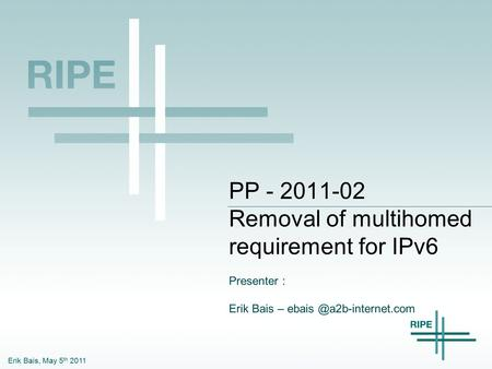 Erik Bais, May 5 th 2011 PP - 2011-02 Removal of multihomed requirement for IPv6 Presenter : Erik Bais –