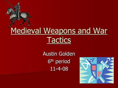 Medieval Weapons and War Tactics Austin Golden 6 th period 11-4-08.