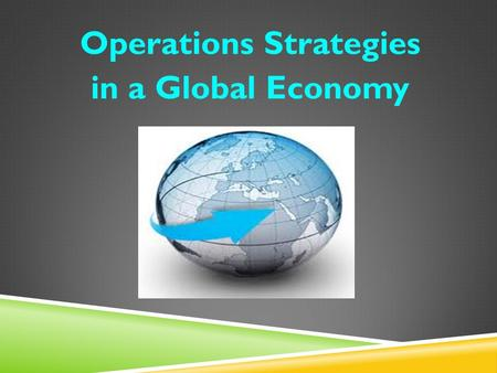 Operations Strategies in a Global Economy. INTRODUCTION  Operational effectiveness is the ability to perform similar operations activities better than.