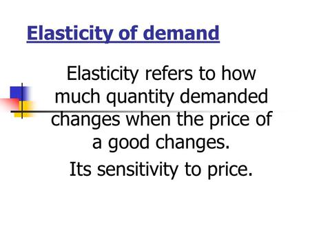 Elasticity of demand Elasticity refers to how much quantity demanded changes when the price of a good changes. Its sensitivity to price.