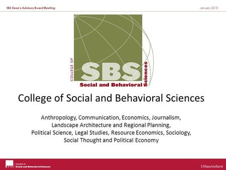 SBS Dean's Advisory Board Meeting January 2015 College of Social and Behavioral Sciences Anthropology, Communication, Economics, Journalism, Landscape.