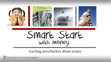 Why Smart Start? Children are big consumers Establish money habits early Life skill Great way to teach parents and providers about money Train the trainer.