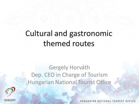 Cultural and gastronomic themed routes Gergely Horváth Dep. CEO in Charge of Tourism Hungarian National Tourist Office.