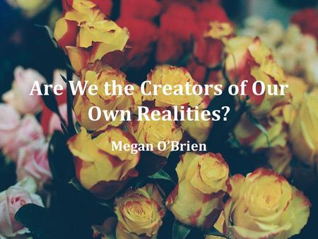 Are We the Creators of Our Own Realities? Megan O'Brien.