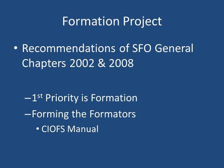 Formation Project Recommendations of SFO General Chapters 2002 & 2008 – 1 st Priority is Formation – Forming the Formators CIOFS Manual.
