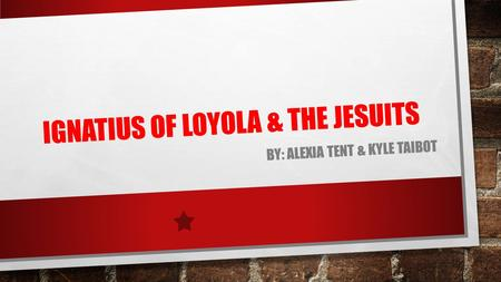 IGNATIUS OF LOYOLA & THE JESUITS BY: ALEXIA TENT & KYLE TAIBOT.