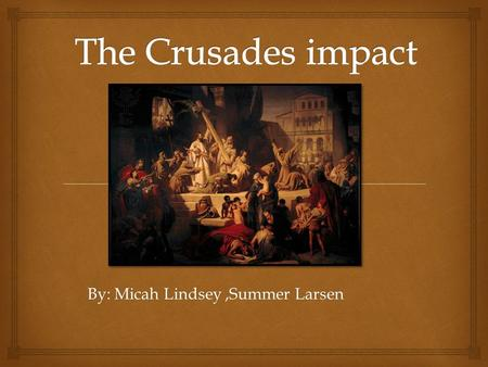 By: Micah Lindsey,Summer Larsen.  The Crusades were also a development of religious life and feeling in the West. In the time religion was moved by tales.