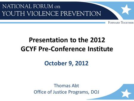 Presentation to the 2012 GCYF Pre-Conference Institute October 9, 2012 Thomas Abt Office of Justice Programs, DOJ.