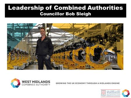 Leadership of Combined Authorities Councillor Bob Sleigh Leadership of Combined Authorities Councillor Bob Sleigh.