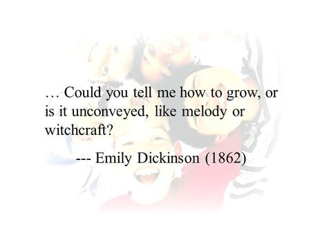 … Could you tell me how to grow, or is it unconveyed, like melody or witchcraft? --- Emily Dickinson (1862)