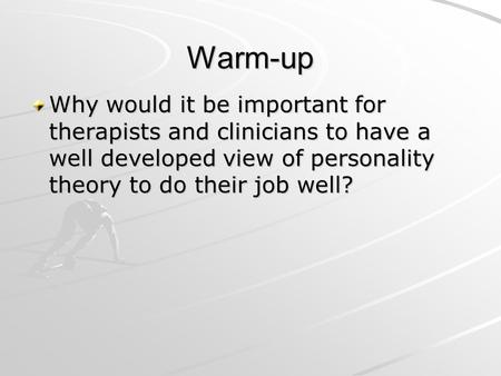 Warm-up Why would it be important for therapists and clinicians to have a well developed view of personality theory to do their job well?