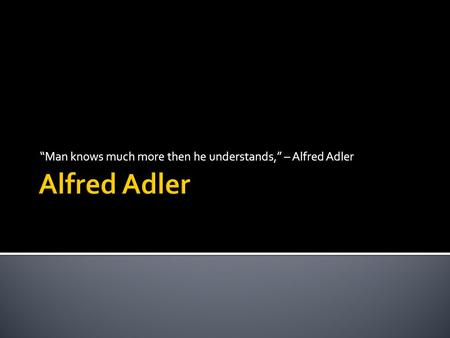 """Man knows much more then he understands,"" – Alfred Adler."