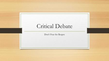 Critical Debate Don't Fear the Reaper. What Is A Critique? Way of understanding information Aff and Neg Tool.