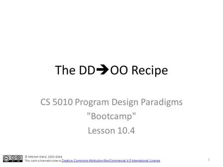 The DD  OO Recipe CS 5010 Program Design Paradigms Bootcamp Lesson 10.4 © Mitchell Wand, 2012-2014 This work is licensed under a Creative Commons Attribution-NonCommercial.