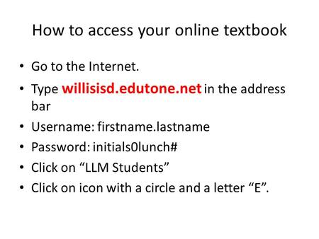 How to access your online textbook Go to the Internet. Type willisisd.edutone.net in the address bar Username: firstname.lastname Password: initials0lunch#