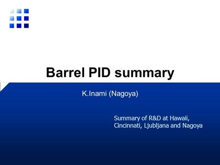Barrel PID summary K.Inami (Nagoya) Summary of R&D at Hawaii, Cincinnati, Ljubljana and Nagoya.
