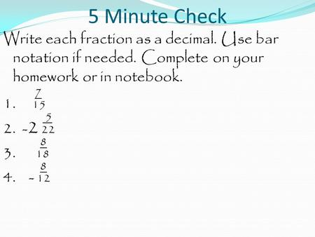 5 Minute Check Write each fraction as a decimal. Use bar notation if needed. Complete on your homework or in notebook. 7 1. 15 5 2. - 2 22 8 3. 18 8 4.