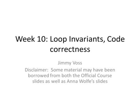 Week 10: Loop Invariants, Code correctness Jimmy Voss Disclaimer: Some material may have been borrowed from both the Official Course slides as well as.