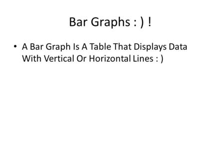 Bar Graphs : ) ! A Bar Graph Is A Table That Displays Data With Vertical Or Horizontal Lines : )