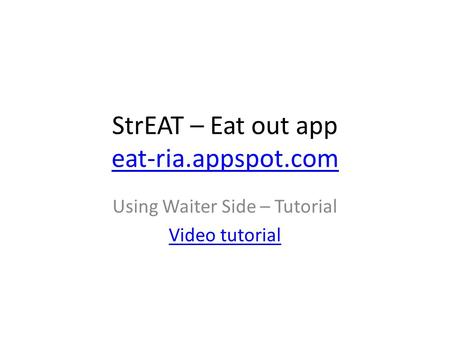 StrEAT – Eat out app eat-ria.appspot.com eat-ria.appspot.com Using Waiter Side – Tutorial Video tutorial.