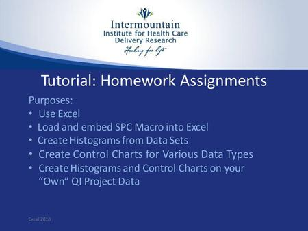 Tutorial: Homework Assignments Purposes: Use Excel Load and embed SPC Macro into Excel Create Histograms from Data Sets Create Control Charts for Various.