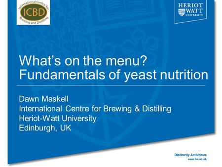 What's on the menu? Fundamentals of yeast nutrition Dawn Maskell International Centre for Brewing & Distilling Heriot-Watt University Edinburgh, UK.