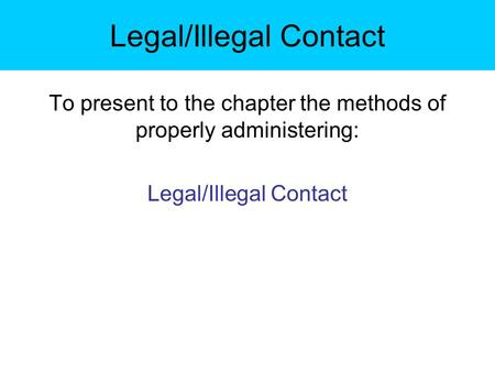 Legal/Illegal Contact To present to the chapter the methods of properly administering: Legal/Illegal Contact.