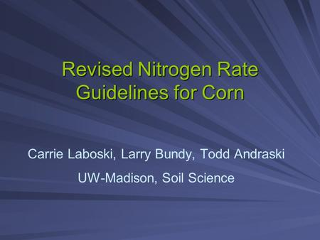 Revised Nitrogen Rate Guidelines for Corn Carrie Laboski, Larry Bundy, Todd Andraski UW-Madison, Soil Science.