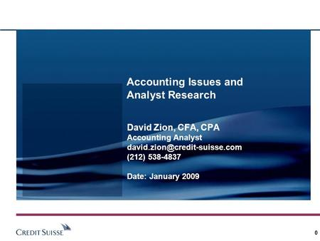 0 Accounting Issues and Analyst Research David Zion, CFA, CPA Accounting Analyst (212) 538-4837 Date: January 2009.