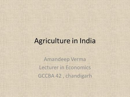 Agriculture in India Amandeep Verma Lecturer in Economics GCCBA 42, chandigarh.