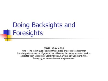 Doing Backsights and Foresights ©2010 Dr. B. C. Paul Note – The techniques shown in these slides are considered common knowledge to surveyors. Figures.