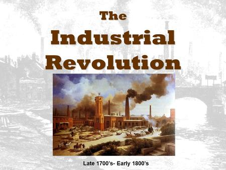 The Industrial Revolution Late 1700's- Early 1800's.
