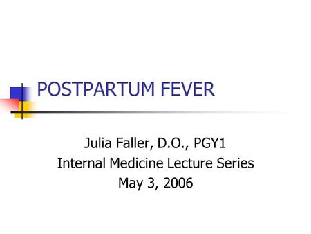 POSTPARTUM FEVER Julia Faller, D.O., PGY1 Internal Medicine Lecture Series May 3, 2006.