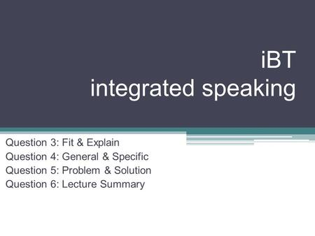 IBT integrated speaking Question 3: Fit & Explain Question 4: General & Specific Question 5: Problem & Solution Question 6: Lecture Summary.