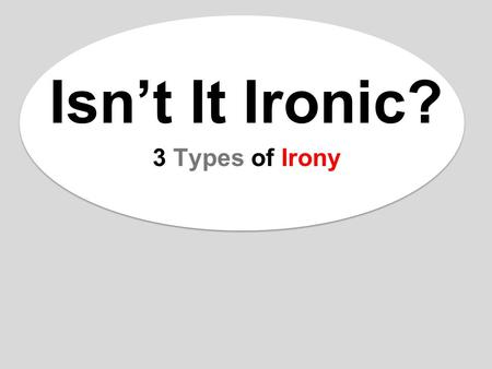 Isn't It Ironic? 3 Types of Irony. WHAT IS IRONY? Irony: the opposite of what is expected. –Irony is about EXPECTATIONS. Three types of irony: 1.Situational.