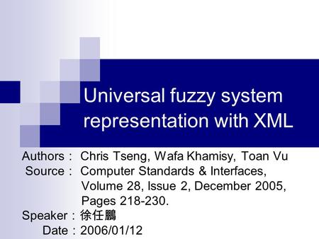 Universal fuzzy system representation with XML Authors : Chris Tseng, Wafa Khamisy, Toan Vu Source : Computer Standards & Interfaces, Volume 28, Issue.