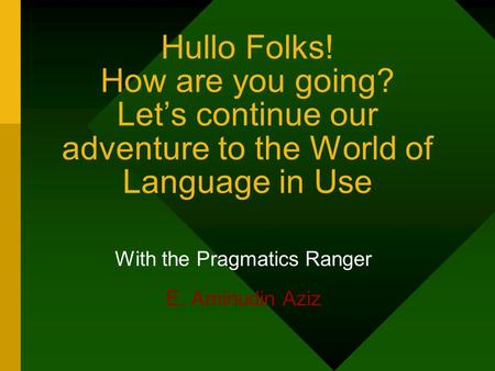 Hullo Folks! How are you going? Let's continue our adventure to the World of Language in Use With the Pragmatics Ranger E. Aminudin Aziz.
